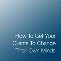 How To Get Your Clients To Change Their Own Minds
